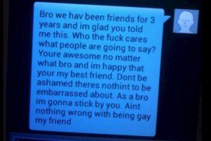 """Hermano nosotros hemos sido amigos desde hace tres años y me alegra que me hayas dicho esto. ¿Qué importa lo que la gente vaya a decir? Tu eres increíble sin importar que y estoy feliz porque eres mi mejor amigo. No te sientas avergonzado no hay nada de que avergonzarse. Como mi hermano voy a estar contigo. No hay nada extraño con que seas gay mi amigo"""". Foto:Twitter. Imagen Por:"""