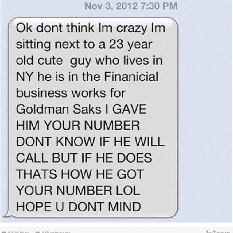 """Mamá: """"Ok, no pienses que estoy loca. Estoy sentada al lado de un lindo chico de 23 años que trabaja en el sector financiero. Le he dado tu número. No sé si él te llamará, pero si lo hace pregúntale cómo consiguió el número LOL. Espero no te importe"""". Foto:instagram.com/crazyyourmom/"""