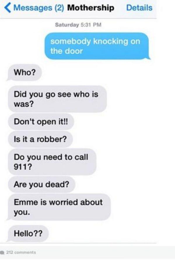 """Hijo: """"Alguien está tocando la puerta"""". Mamá: """"¿Quién?, ¿fuiste a ver quién era?, ¡no la abras!, ¿es un ladrón?, ¿necesitas que llame al 911?, ¿estás muerto? Emme estoy preocupado por ti, ¿Hola?"""" Foto:instagram.com/crazyyourmom/"""