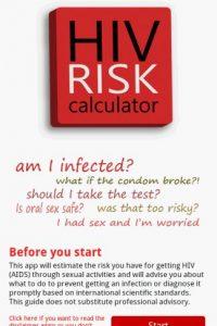 5- Calcula el riesgo. Hay algunas situaciones que pueden aumentar el riesgo de contraer el VIH, que son completamente evitables. Aunque no es un sustituto de la ayuda médica profesional, la aplicación Calculadora de Riesgo del VIH puede ayudar a prevenir una situación peligrosa. Esta aplicación identifica las probabilidades asociadas con la transmisión sexual del VIH y también proporciona consejos de sexo seguro en base a las últimas prácticas recomendadas y dónde y cómo hacerse la prueba del VIH.Para Android, gratis.