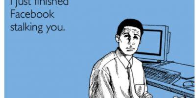 """Estalkean. Estalkean a su ex, a la novia o novio de su ex (para ver si es """"mejor"""" que ustedes y si es más """"feo"""" se alegrarán en secreto). A quien les gusta. Las fotos hasta de su graduación. A quien no les gusta, para criticarle algo. Foto:Some e cards"""